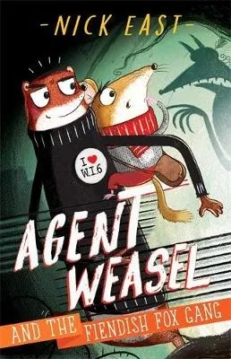 Agent Weasel and the Fiendish Fox Gang: Book 1 by Nick East