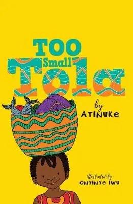Too Small Tola by Atinuke ill. Onyinye Iwu