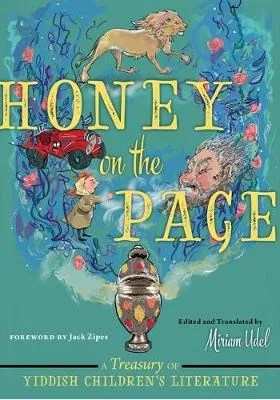 Honey on the Page: A Treasury of Yiddish Children's Literature ed. & tr. Miriam Udel ill. Paula Cohen