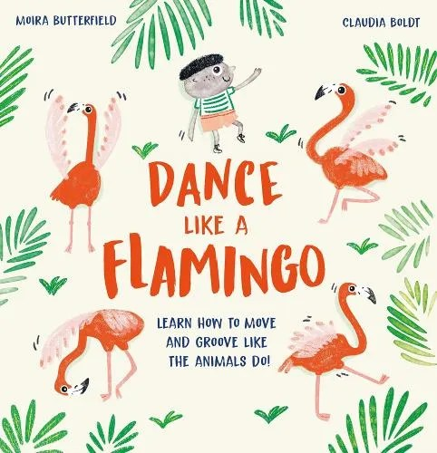 Dance Like a Flamingo: Move and Groove like the Animals Do! by Moira Butterfield ill. Claudia Boldt