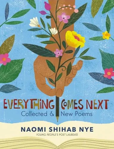 Everything Comes Next: Collected and New Poems by Naomi Shihab Nye ill. Rafael Lopez