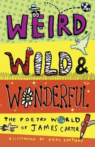 Weird, Wild & Wonderful: The Poetry World of James Carter by James Carter ill. Neal Layton