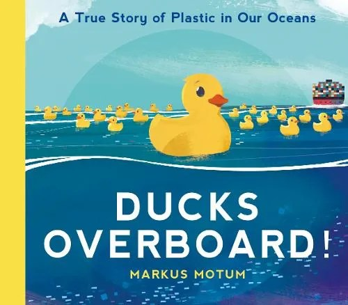 Ducks Overboard!: A True Story of Plastic in Our Oceans by Markus Motum