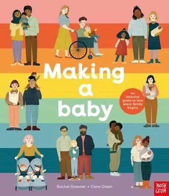 Making A Baby: An Inclusive Guide to How Every Family Begins ill. Clare Owen text by Rachel Greener
