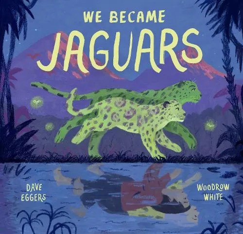 We Became Jaguars by Dave Eggers ill. Woodrow White