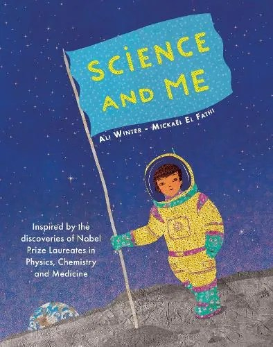 Science and Me: Inspired by the Discoveries of Nobel Prize Laureates in Physics, Chemistry and Medicine by Ali Winter ill. Mickael El Fathi