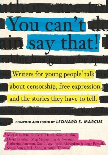 You Can't Say That!: Writers for Young People Talk About Censorship, Free Expression, and the Stories They Have to Tell ed. Leonard S. Marcus
