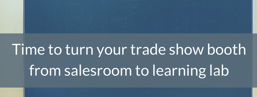 Time to turn your trade show booth from salesroom to learning lab