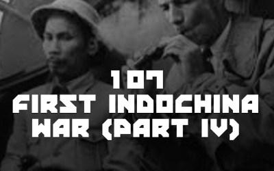 #107 – The First Indochina War (Part IV)