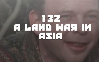#132 – A LAND WAR IN ASIA