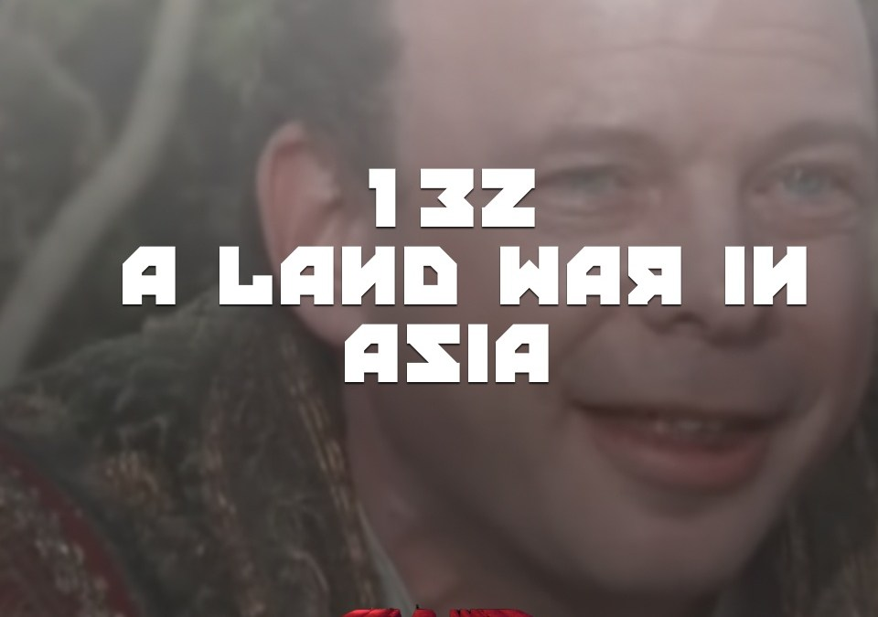 #132 – A LAND WAR IN ASIA