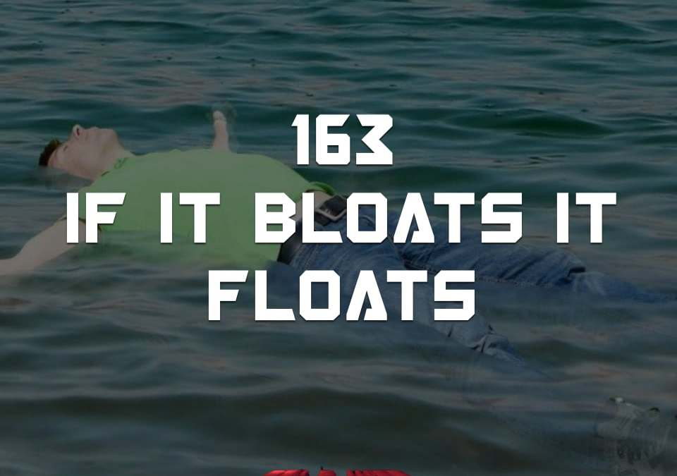#163 – IF IT BLOATS IT FLOATS