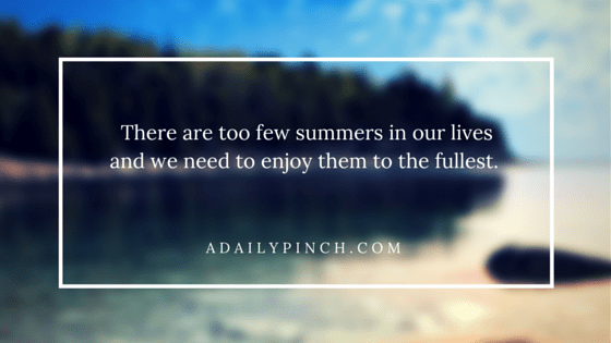 There are too few summers in our lives and we need to enjoy them to the fullest.