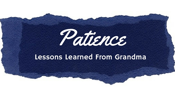 Patience: Lessons learned from Grandma