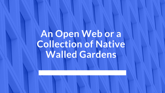 An Open Web or a Collection of Native Walled Gardens
