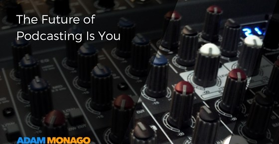 Future of Podcasting Is You