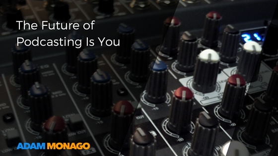 The Future of Podcasting Is You