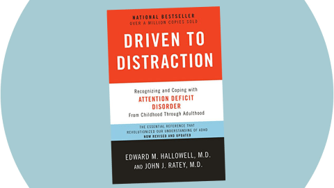 Driven to Distraction, by John Ratey, M.D., and Ned Hallowell, M.D.