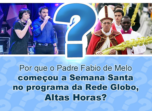 Por que o Padre Fabio de Melo começou a Semana Santa no programa da Rede Globo, Altas Horas?