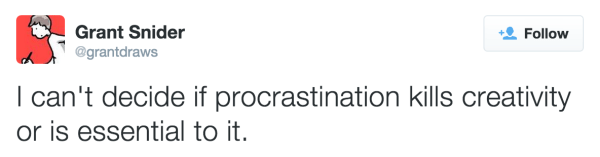 I can't decide if procrastination kills creativity or is essential to it.