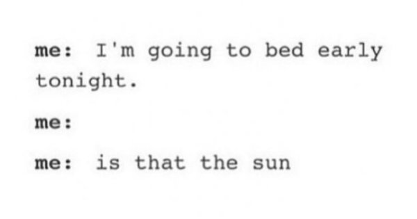 Me at 9 pm: I'm going to bed early tonight. Me at midnight: .... Me at 5:30: Is that the sun?