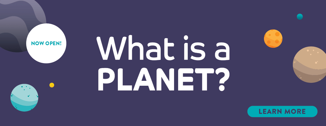 What is a Planet? runs from February 16 through October 21, 2018!