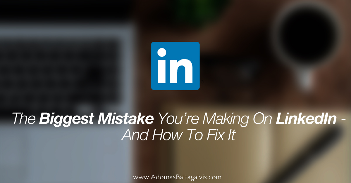 The Biggest Mistake You're Making On LinkedIn (And How To Fix It)
