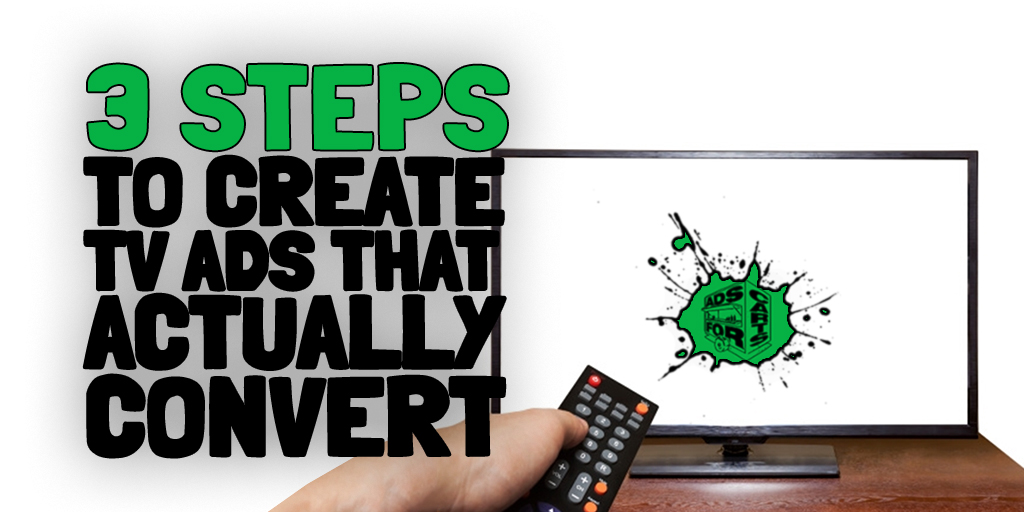 3 stes to create TV ads that actually convert