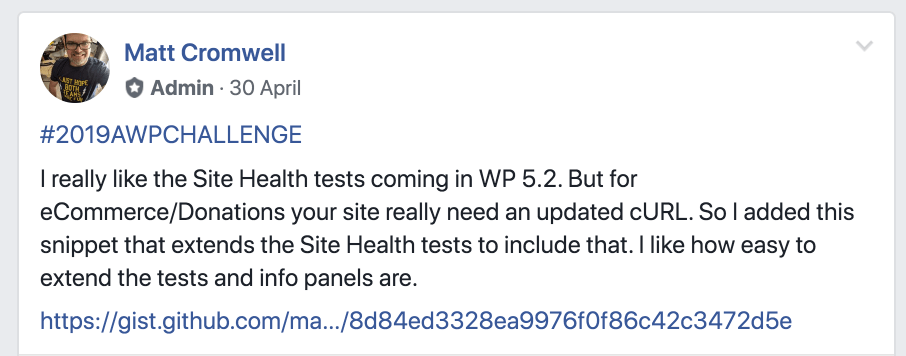 Matt's post says: #2019AWPCHALLENGE I really like the SIte Health tests coming in WP 5.2. But for eCommerce/Donations your site really needs an updated cURL. So I added this snippet that extends the Site Health tests to include that. I like how easy to extend the tests and info panels are.