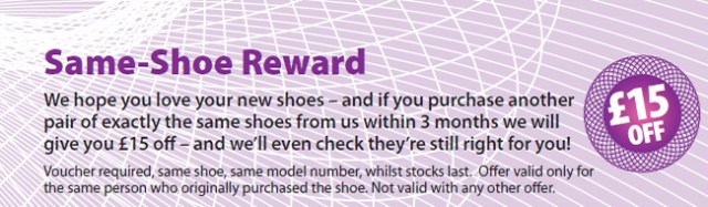 Same Shoe Reward - We hope you love your new shoes – and if you purchase another pair of exactly the same shoes from us within 3 months we will give you £15 off – and we'll even check they're still right for you!