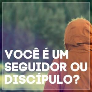 #3 Você é um Seguidor ou Discípulo?