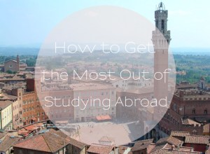 How To Get The Most Out Of Studying Abroad