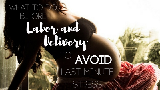 What to Do Before Labor and Delivery to Avoid Last Minute Stress