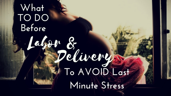what TO DO BEFORE Labor and Delivery to avoid stress