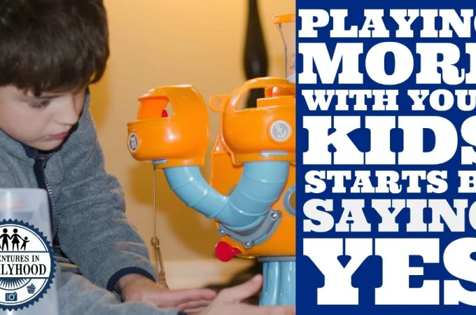 "Playing More With Your Kids Starts By Saying ""Yes"""