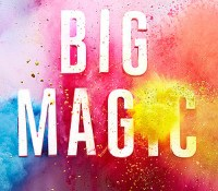 What I Learned From Reading Big Magic: Creative Living Beyond Fear by Elizabeth Gilbert