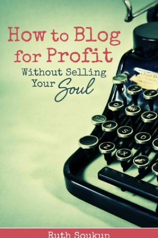 Book Review:How to Blog for Profit without Selling Your Soul by Ruth Soukup