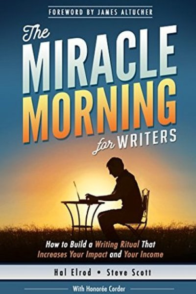 Book Reveiw: The Miracle Morning for Writers: How to Build a Writing Ritual That Increases Your Impact and Your Income (Before 8AM) (The Miracle Morning Book Series) by Hal Elrod (Goodreads Author), Steve Scott, Honoree Corder (Goodreads Author), James Altucher (Goodreads Author) (Foreword)