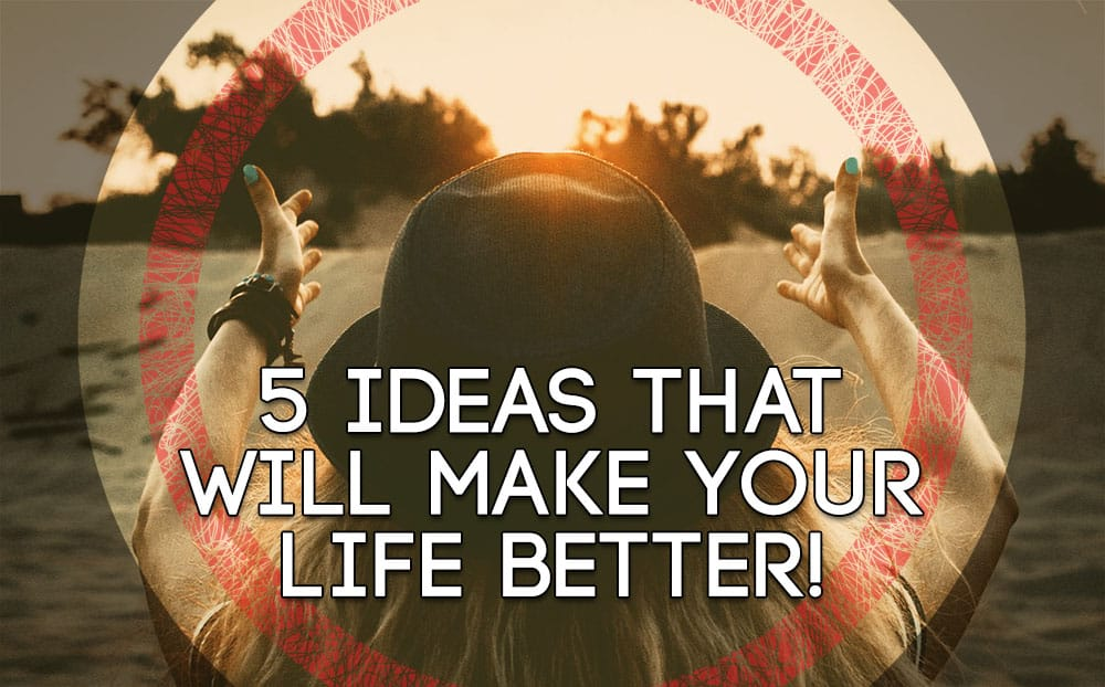 5 Ideas that will make your life Better!