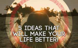 5 Ideas that will make your life Better