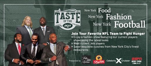 aste of the Jets 4 World Trade Center New York, NY 10012 Website: http://www.newyorkjets.com/fanzone/taste.html Join the New York Jets on Monday, November 16th for a night of food, fashion, and football. Take in a fashion show of featuring Jets players while sampling cuisine from top New York City restaurants. Proceeds benefit ShopRite. Purchase tickets here.