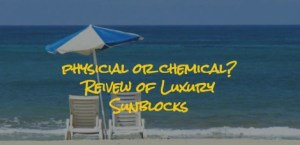 What's Better?  Physical or Chemical Sunblock?  Review of 5 Worth the $$$