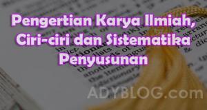 Pengertian Karya Ilmiah, Ciri-ciri dan Sistematika Penyusunan