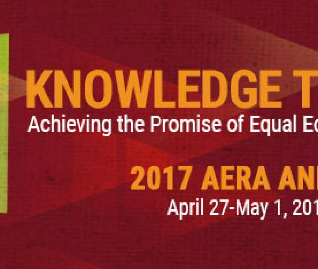 Aera 2017 Annual Meeting Knowledge To Action Achieving The Promise Of Equal Educational Opportunity