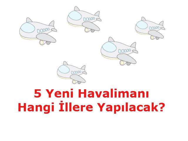 5 Yeni Havalimanı Hangi İllere Yapılacak?