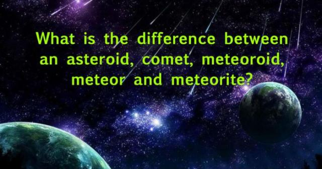 What is the difference between an asteroid, comet, meteoroid, meteor and meteorite?