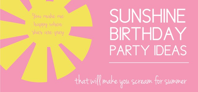 Sunshine Birthday Party Ideas that will Make You Scream for Summer