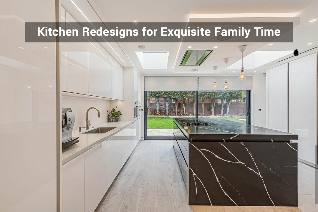 Kitchen Redesigns for Exquisite Family Time