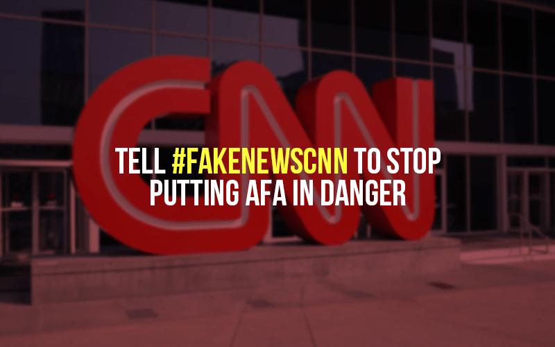 Tell #FakeNewsCNN to stop putting AFA in danger