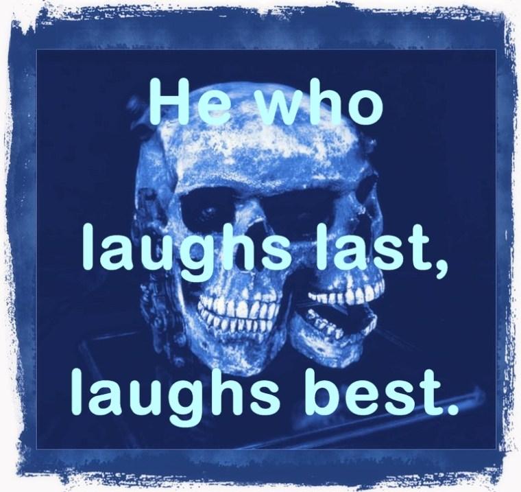 He who laughs last, laughs best!